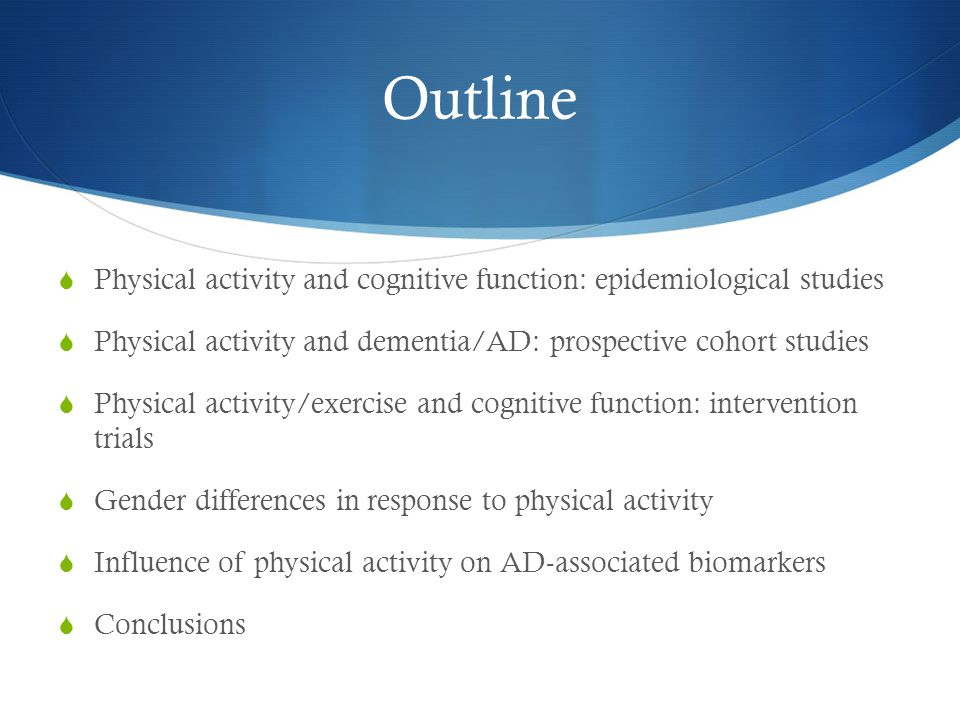 Outline Physical activity and cognitive function: epidemiological studies. Physical activity and dementia/AD: prospective cohort studies.