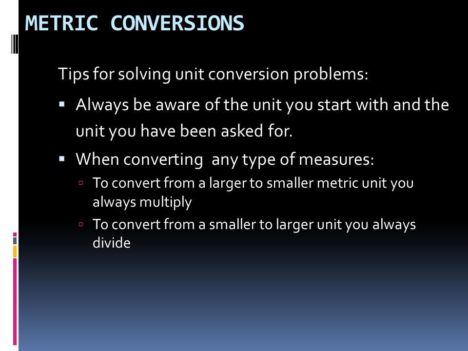 METRIC CONVERSIONS Tips for solving unit conversion problems: