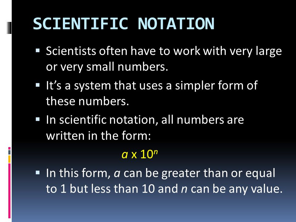 SCIENTIFIC NOTATION Scientists often have to work with very large or very small numbers. It's a system that uses a simpler form of these numbers.