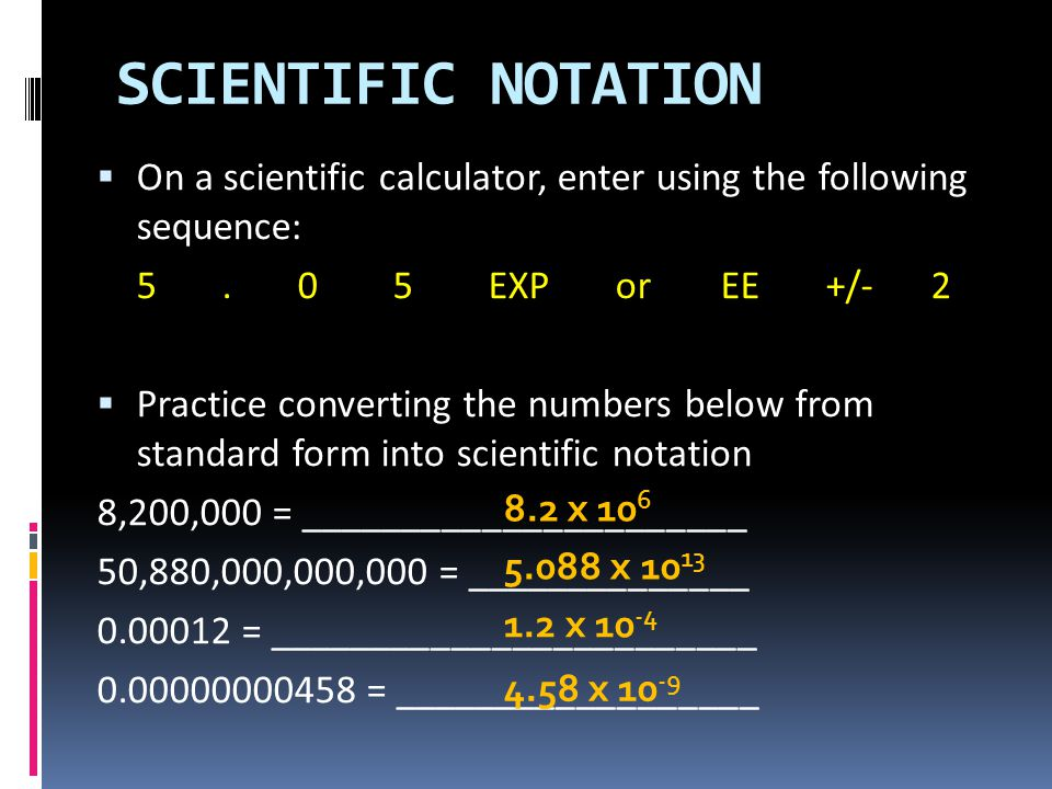SCIENTIFIC NOTATION On a scientific calculator, enter using the following sequence: 5 . 0 5 EXP or EE +/- 2.