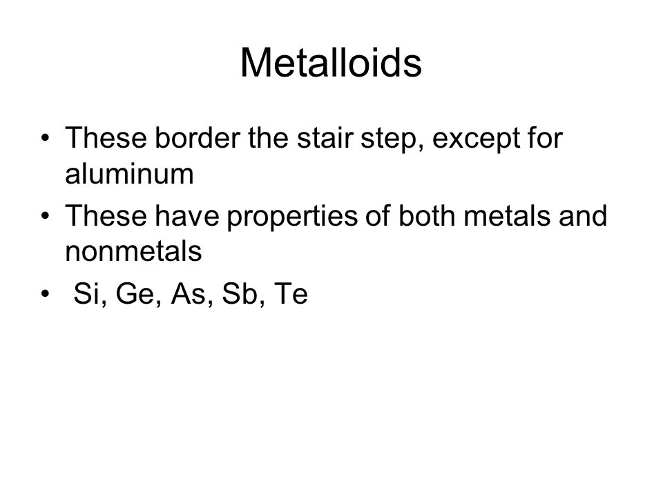 Metalloids These border the stair step, except for aluminum