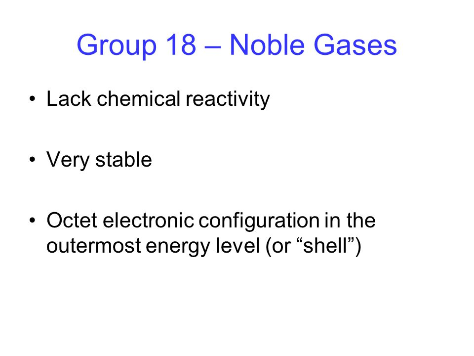 Group 18 – Noble Gases Lack chemical reactivity Very stable