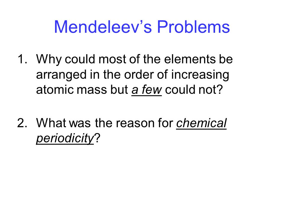 Mendeleev's Problems Why could most of the elements be arranged in the order of increasing atomic mass but a few could not