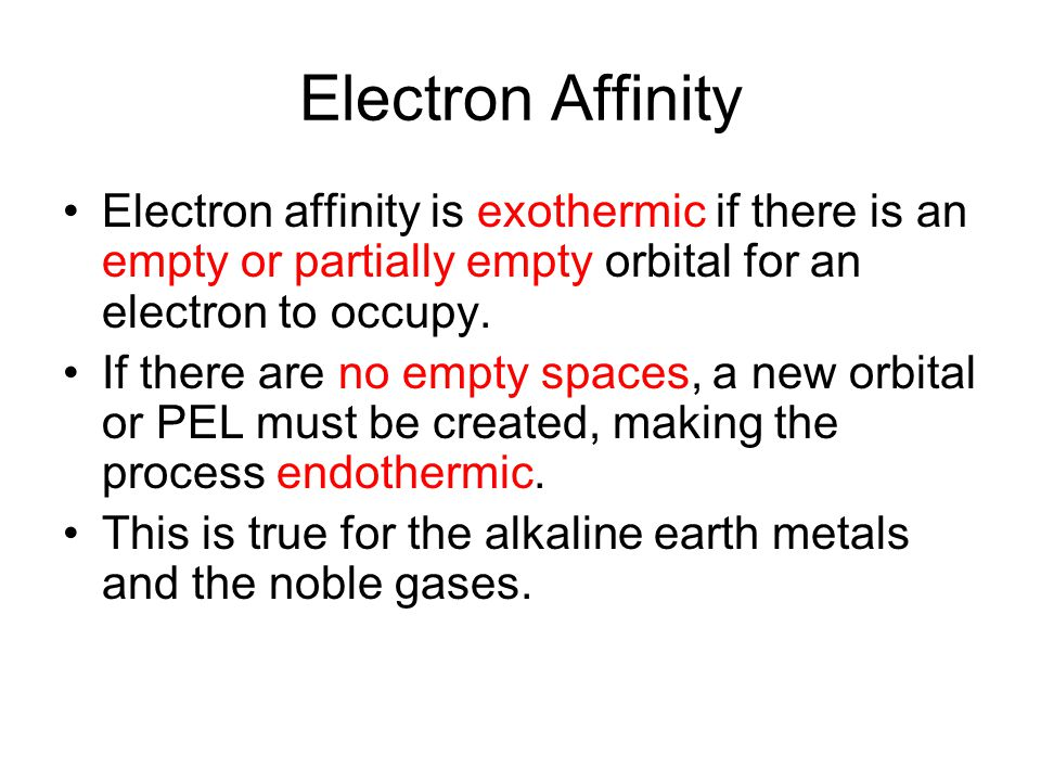 Electron Affinity Electron affinity is exothermic if there is an empty or partially empty orbital for an electron to occupy.