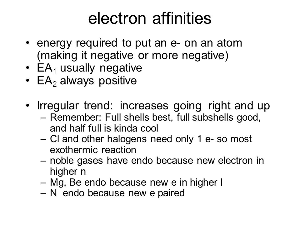 electron affinities energy required to put an e- on an atom (making it negative or more negative) EA1 usually negative.