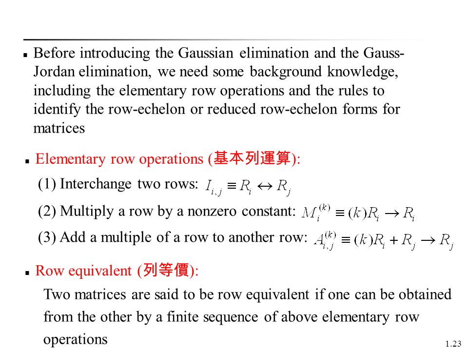 Before introducing the Gaussian elimination and the Gauss-Jordan elimination, we need some background knowledge, including the elementary row operations and the rules to identify the row-echelon or reduced row-echelon forms for matrices