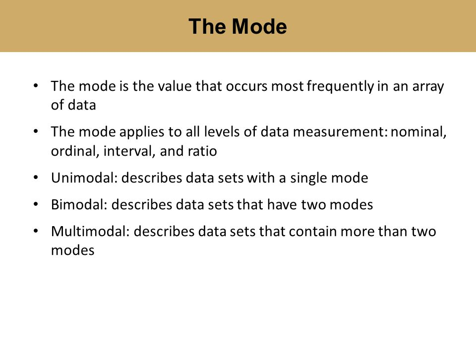 The Mode The mode is the value that occurs most frequently in an array of data.