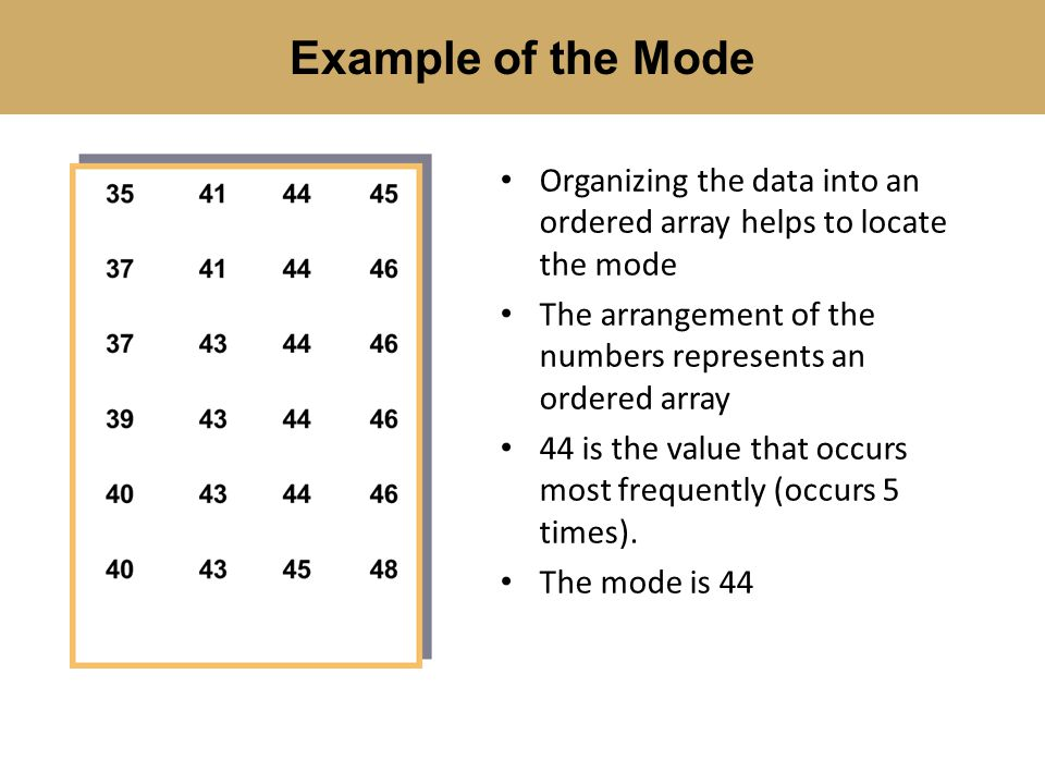 Example of the Mode Organizing the data into an ordered array helps to locate the mode. The arrangement of the numbers represents an ordered array.