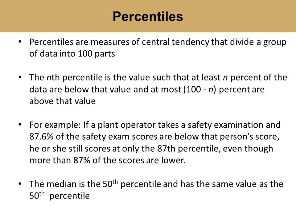 Percentiles Percentiles are measures of central tendency that divide a group of data into 100 parts.