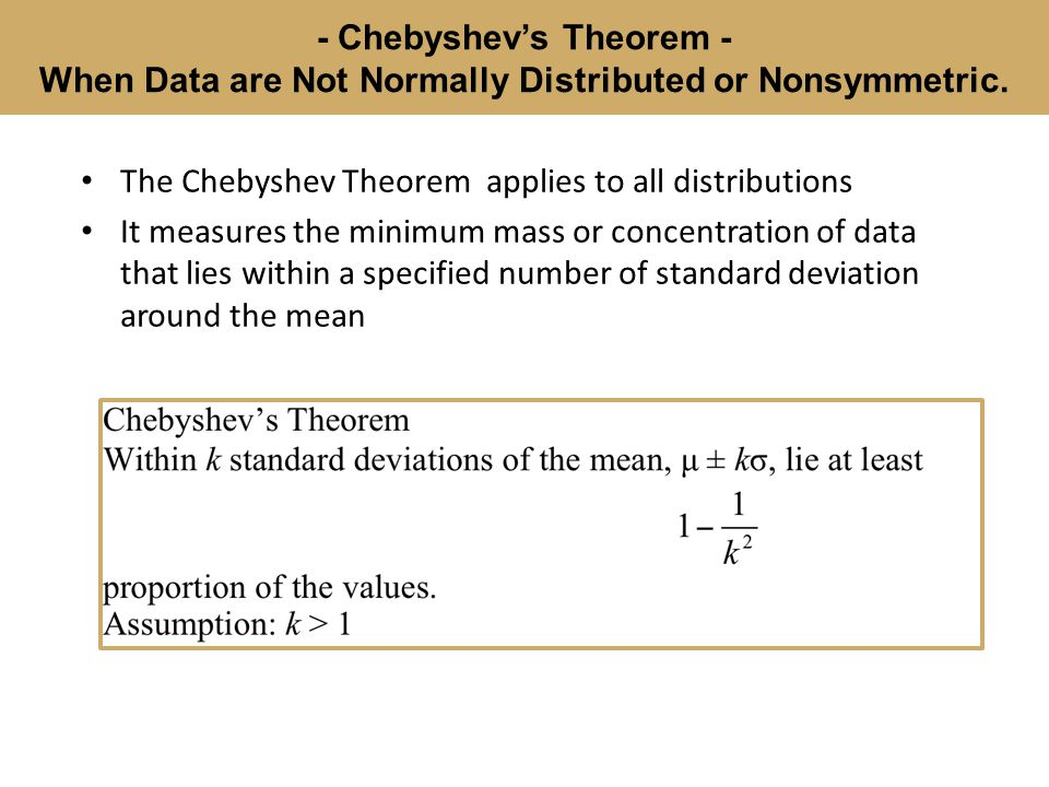 - Chebyshev's Theorem - When Data are Not Normally Distributed or Nonsymmetric.