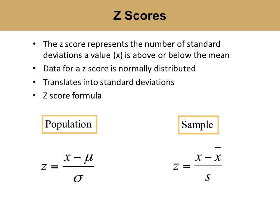 Z Scores The z score represents the number of standard deviations a value (x) is above or below the mean.