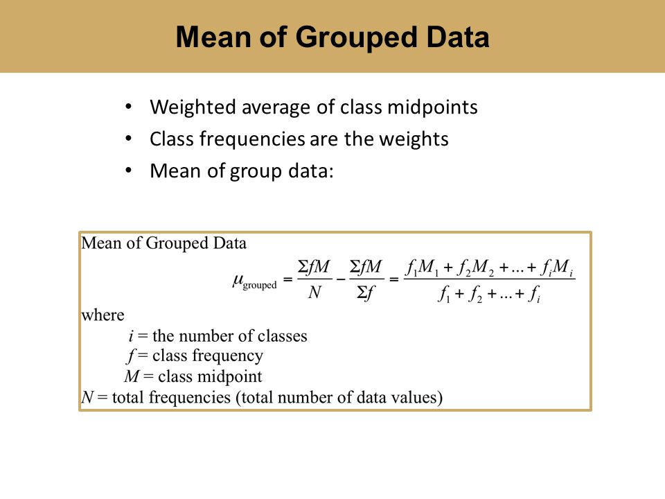 Mean of Grouped Data Weighted average of class midpoints