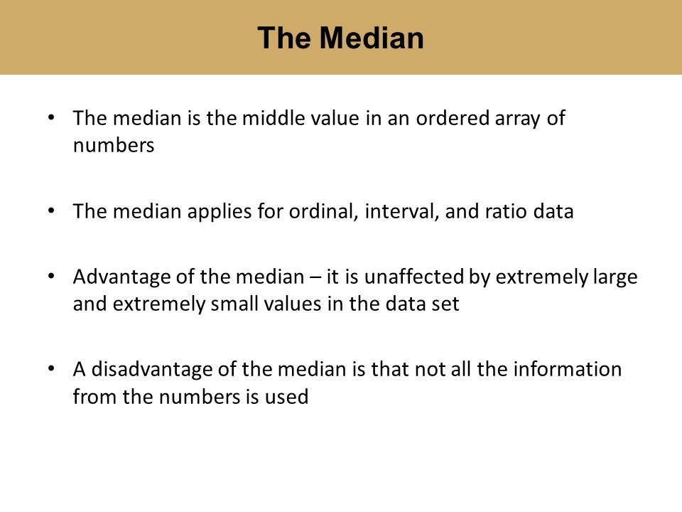 The Median The median is the middle value in an ordered array of numbers. The median applies for ordinal, interval, and ratio data.