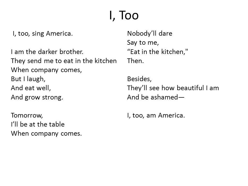 I, Too I, too, sing America. Nobody'll dare Say to me,