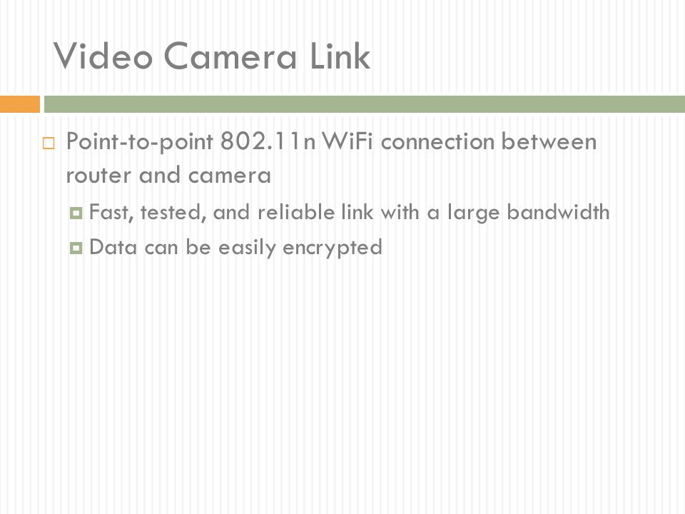 Video Camera Link Point-to-point 802.11n WiFi connection between router and camera. Fast, tested, and reliable link with a large bandwidth.