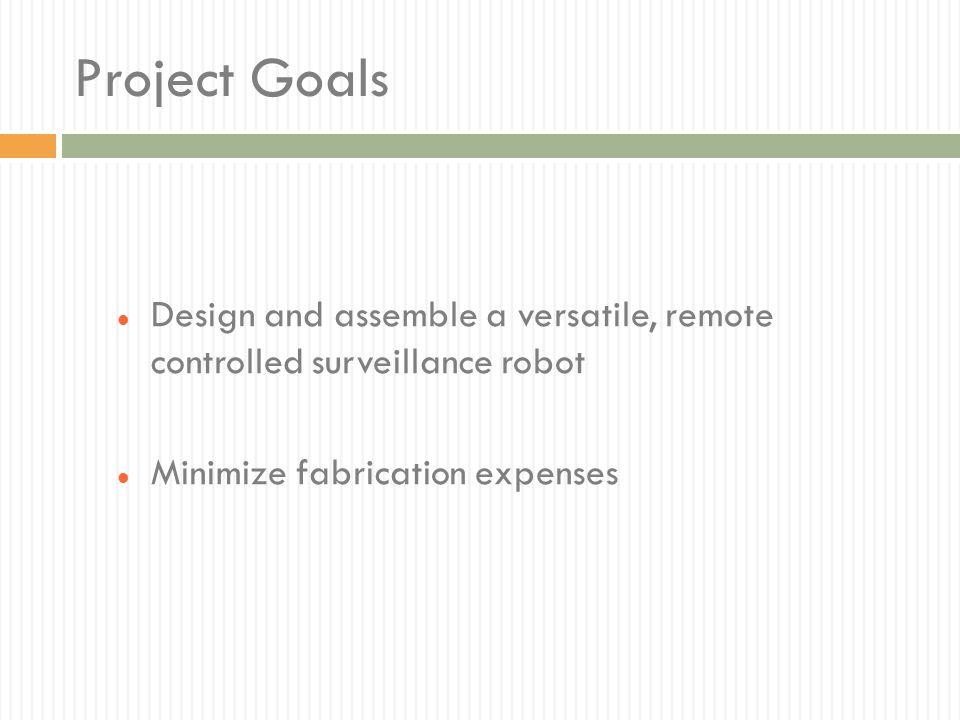 Project Goals Design and assemble a versatile, remote controlled surveillance robot.