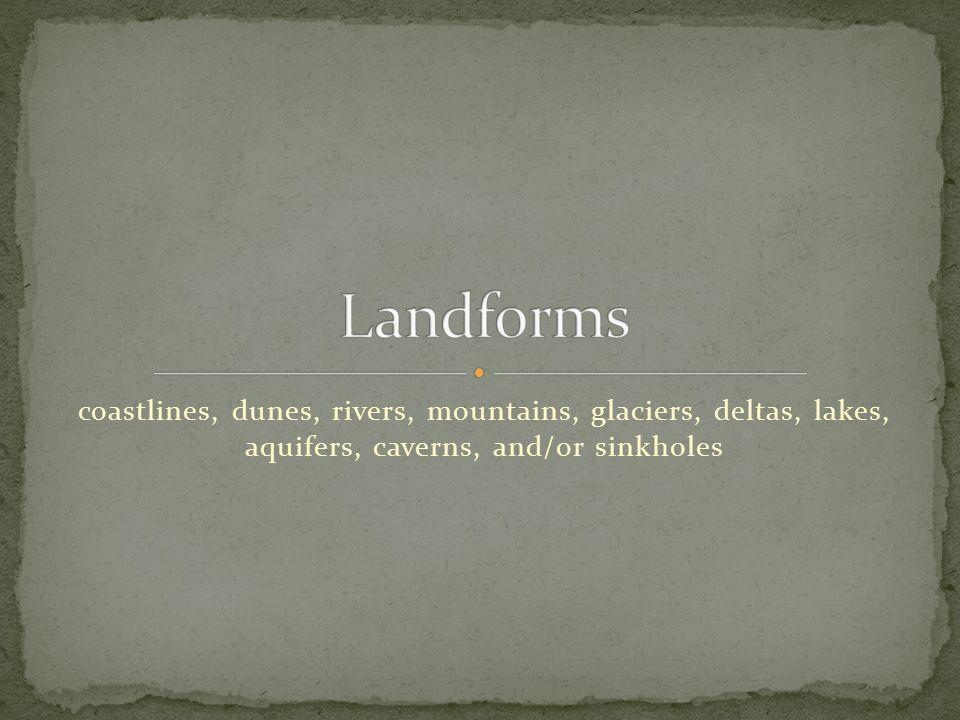 Landforms coastlines, dunes, rivers, mountains, glaciers, deltas, lakes, aquifers, caverns, and/or sinkholes.