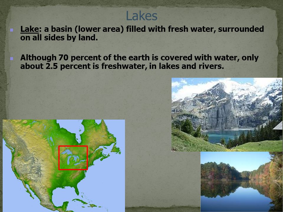 Lakes Lake: a basin (lower area) filled with fresh water, surrounded on all sides by land.