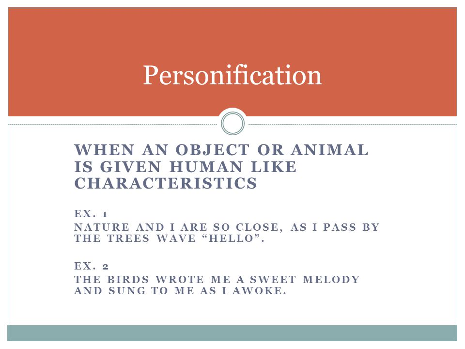 Personification When an object or animal is given human like characteristics. Ex. 1.