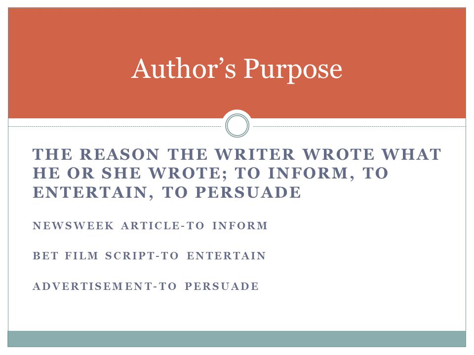 Author's Purpose The reason the writer wrote what he or she wrote; to inform, TO entertain, to persuade.