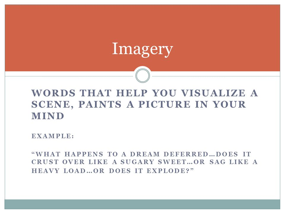 Imagery words that help you visualize a scene, paints a picture in your mind. ExAMPLE: