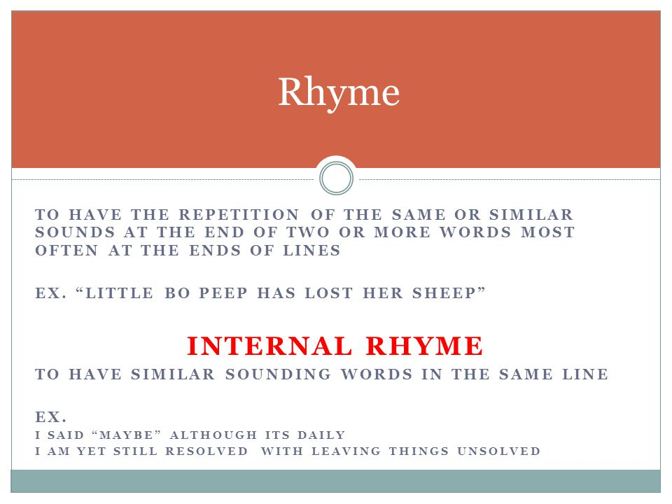 Rhyme to have the repetition of the same or similar sounds at the end of two or more words most often at the ends of lines.