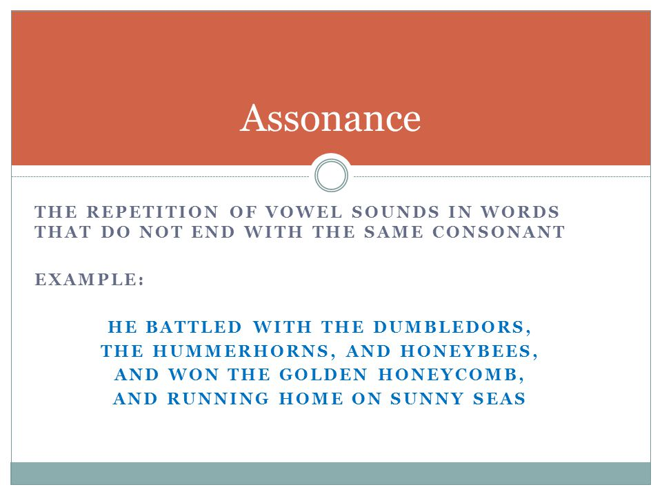 Assonance the repetition of vowel sounds in words that do not end with the same consonant. Example: