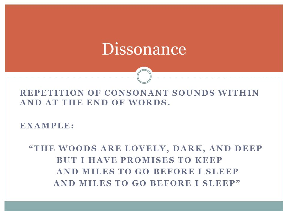 Dissonance repetition of consonant sounds within and at the end of words. Example: The woods are lovely, dark, and deep.