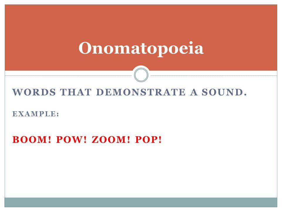 Onomatopoeia words that demonstrate a sound. Boom! Pow! Zoom! Pop!