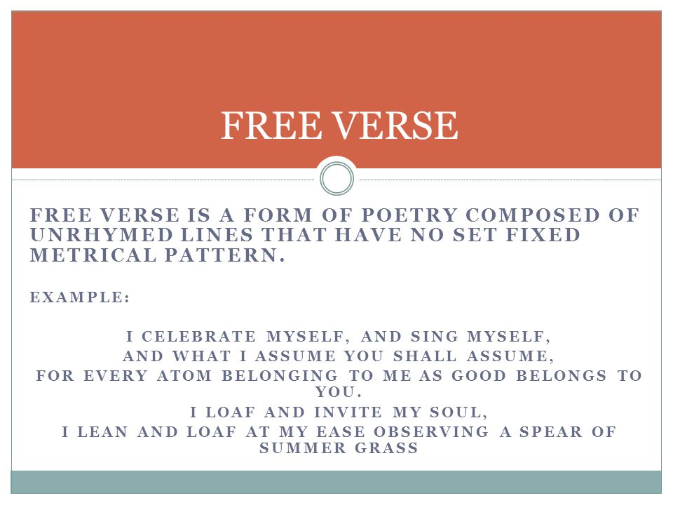 FREE VERSE Free Verse is a form of Poetry composed of unrhymed lines that have no set fixed metrical pattern.
