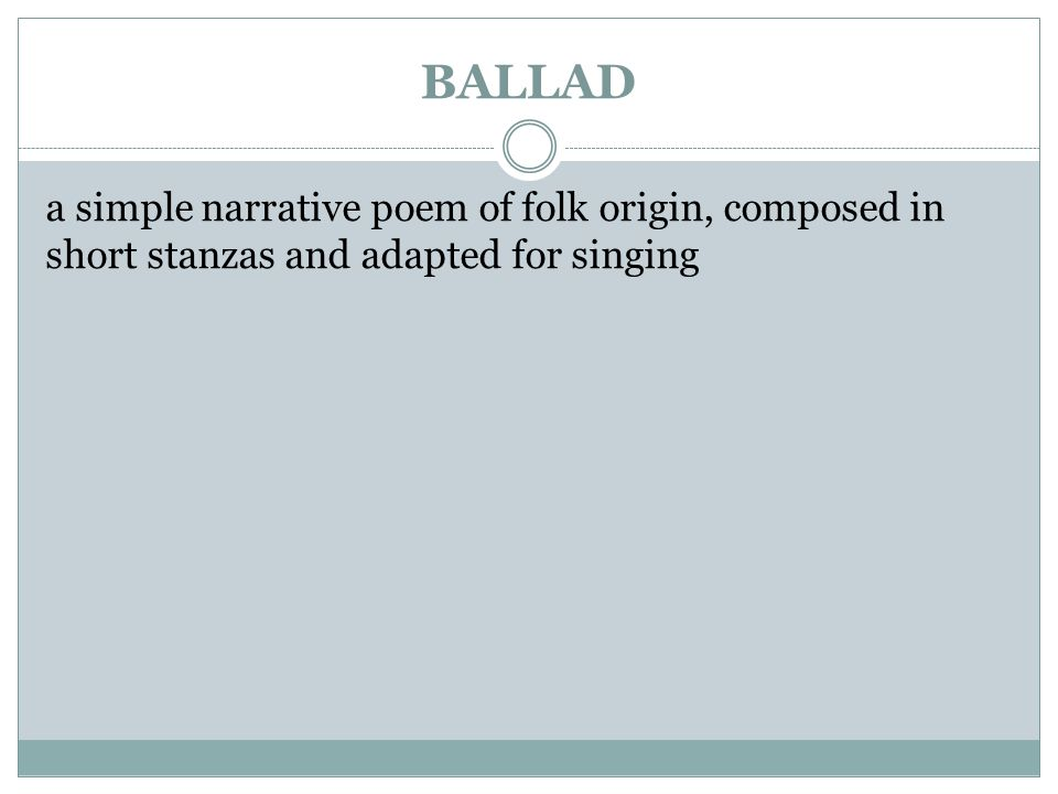 BALLAD a simple narrative poem of folk origin, composed in short stanzas and adapted for singing