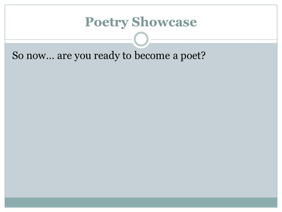 Poetry Showcase So now… are you ready to become a poet