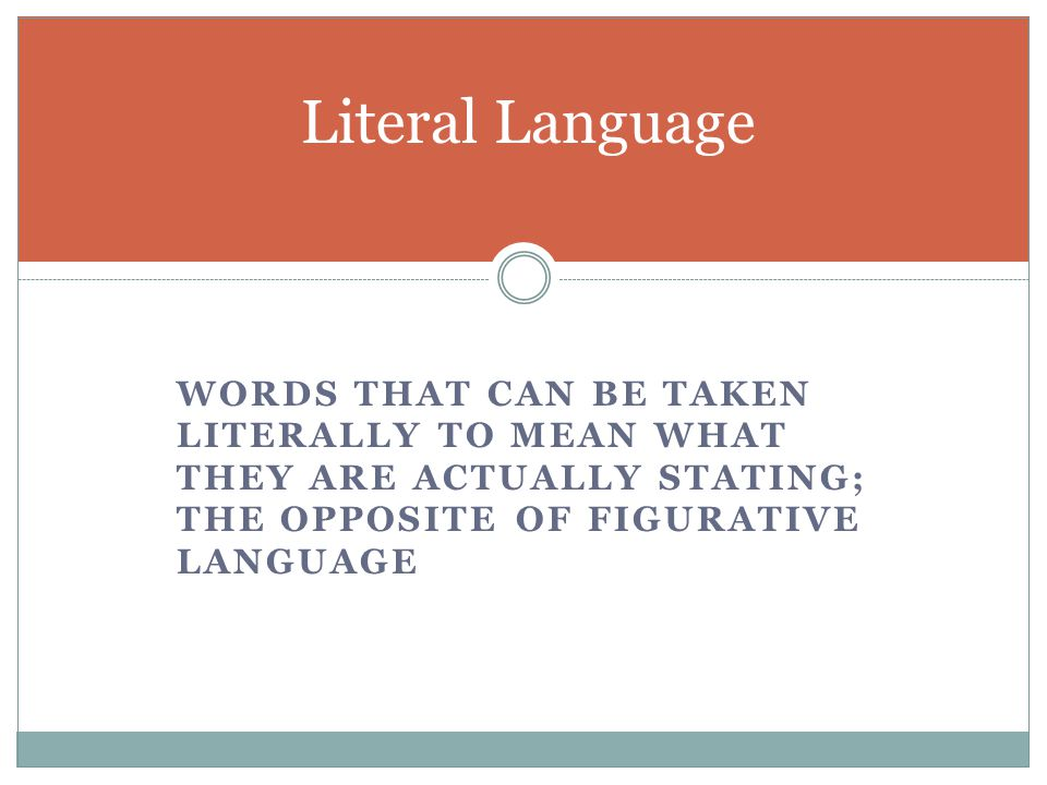 Literal Language words that can be taken literally to mean what they are actually stating; the opposite of figurative language.
