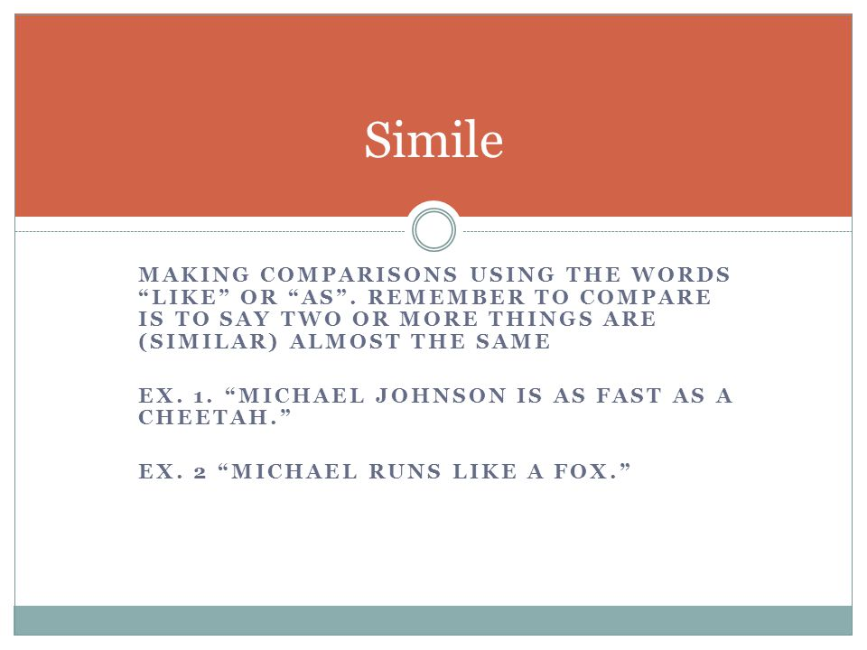 Simile making comparisons using the words like or as . Remember to compare is to say two or more things are (similar) almost the same.