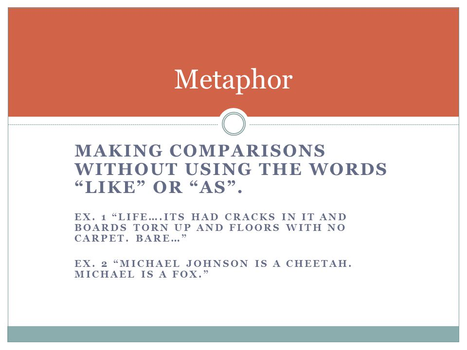Metaphor Making comparisons without using the words like or as .
