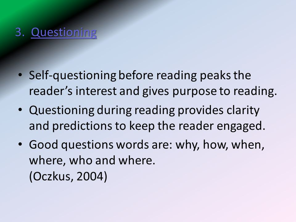 3. Questioning Self-questioning before reading peaks the reader's interest and gives purpose to reading.
