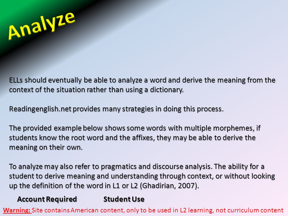 Analyze ELLs should eventually be able to analyze a word and derive the meaning from the context of the situation rather than using a dictionary.
