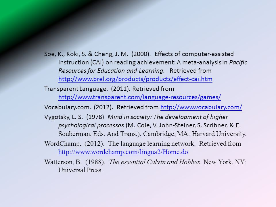 Soe, K., Koki, S. & Chang, J. M. (2000). Effects of computer-assisted instruction (CAI) on reading achievement: A meta-analysis in Pacific Resources for Education and Learning. Retrieved from http://www.prel.org/products/products/effect-cai.htm