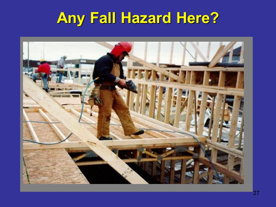 Any Fall Hazard Here Worker working above ground level. 27 27