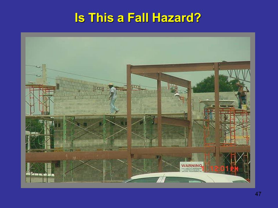 Is This a Fall Hazard Workers were working at heights greater than 10 feet. 47 47