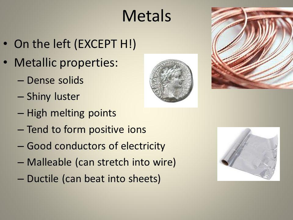 Metals On the left (EXCEPT H!) Metallic properties: Dense solids