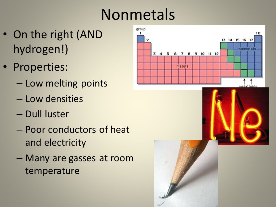 Nonmetals On the right (AND hydrogen!) Properties: Low melting points