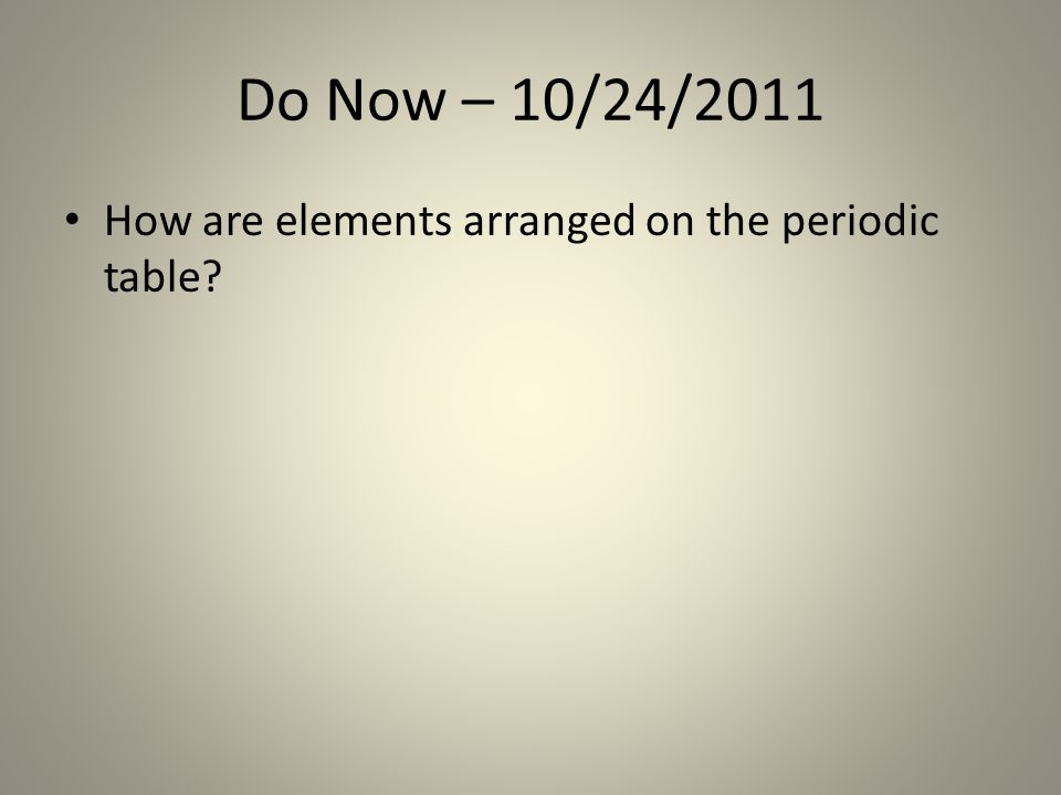Do Now – 10/24/2011 How are elements arranged on the periodic table