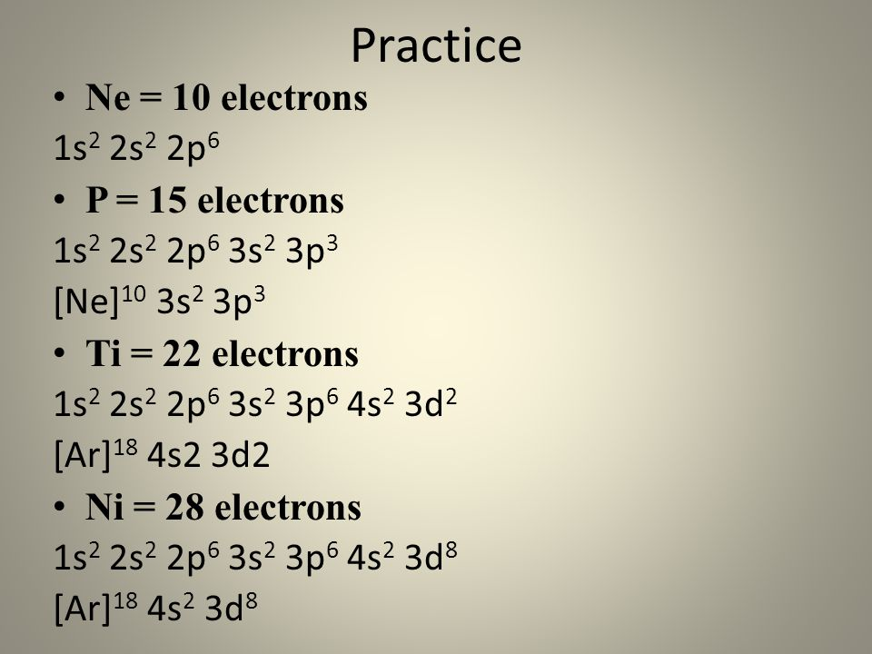 Practice Ne = 10 electrons 1s2 2s2 2p6 P = 15 electrons