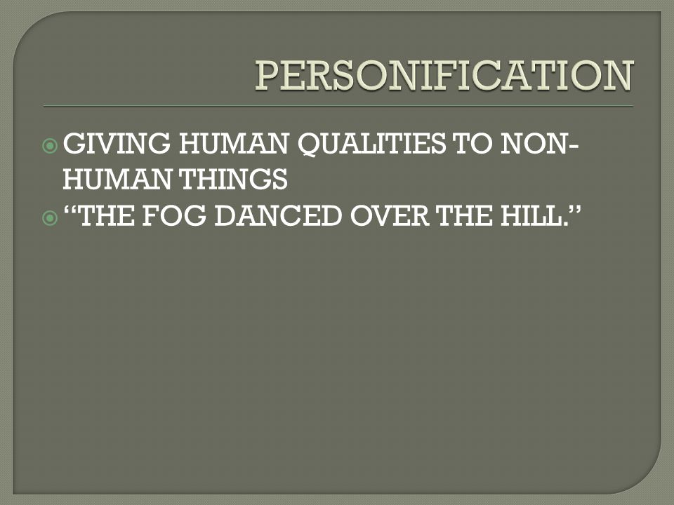 PERSONIFICATION GIVING HUMAN QUALITIES TO NON-HUMAN THINGS