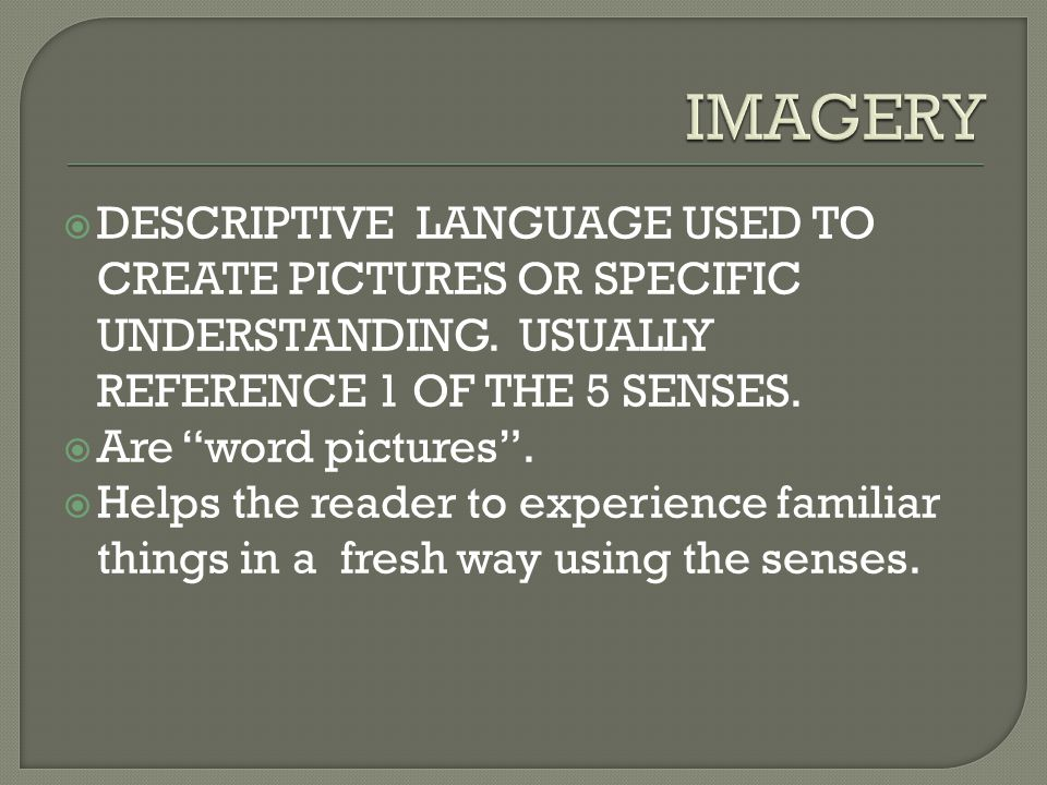 IMAGERY DESCRIPTIVE LANGUAGE USED TO CREATE PICTURES OR SPECIFIC UNDERSTANDING. USUALLY REFERENCE 1 OF THE 5 SENSES.
