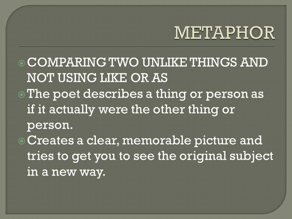 METAPHOR COMPARING TWO UNLIKE THINGS AND NOT USING LIKE OR AS