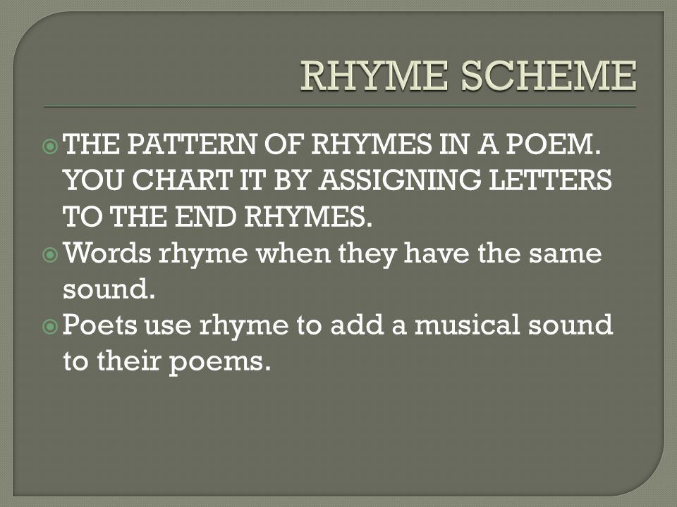 RHYME SCHEME THE PATTERN OF RHYMES IN A POEM. YOU CHART IT BY ASSIGNING LETTERS TO THE END RHYMES.