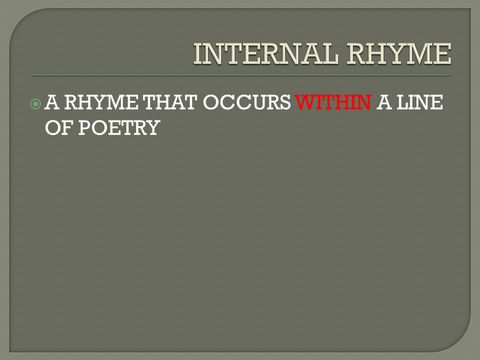 INTERNAL RHYME A RHYME THAT OCCURS WITHIN A LINE OF POETRY