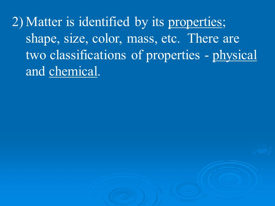 Matter is identified by its properties; shape, size, color, mass, etc